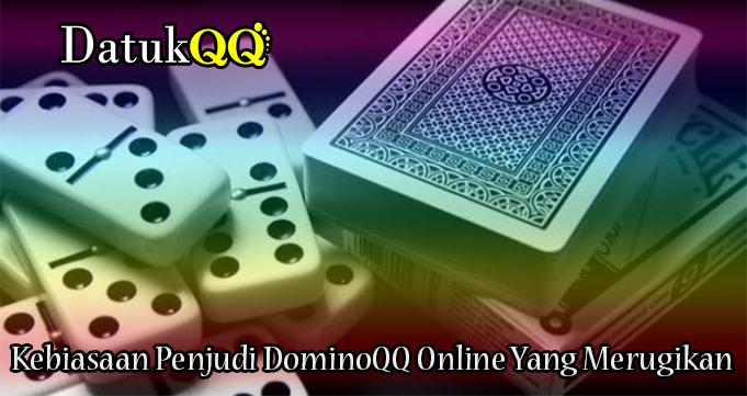 Kebiasaan Penjudi DominoQQ Online Yang Merugikan